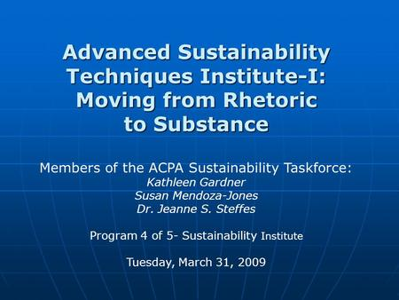 Advanced Sustainability Techniques Institute-I: Moving from Rhetoric to Substance Members of the ACPA Sustainability Taskforce: Kathleen Gardner Susan.