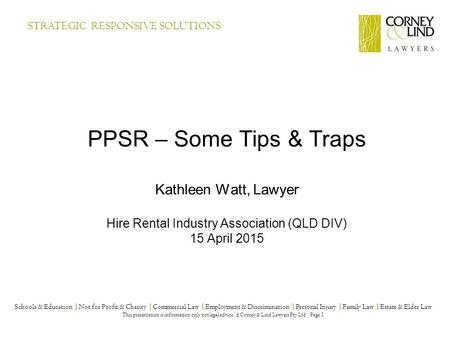 PPSR – Some Tips & Traps Kathleen Watt, Lawyer Hire Rental Industry Association (QLD DIV) 15 April 2015 Schools & Education |Not for Profit & Charity |Commercial.