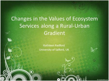 Changes in the Values of Ecosystem Services along a Rural-Urban Gradient Kathleen Radford University of Salford, UK.