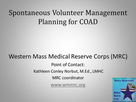 Spontaneous Volunteer Management Planning for COAD Western Mass Medical Reserve Corps (MRC) Point of Contact: Kathleen Conley Norbut, M.Ed., LMHC MRC coordinator.