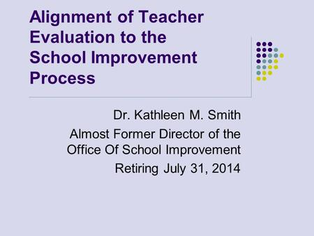Alignment of Teacher Evaluation to the School Improvement Process Dr. Kathleen M. Smith Almost Former Director of the Office Of School Improvement Retiring.