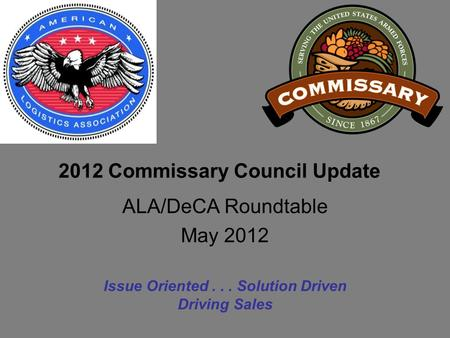 2012 Commissary Council Update Issue Oriented... Solution Driven Driving Sales ALA/DeCA Roundtable May 2012.