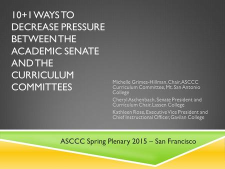 10+1 WAYS TO DECREASE PRESSURE BETWEEN THE ACADEMIC SENATE AND THE CURRICULUM COMMITTEES Michelle Grimes-Hillman, Chair, ASCCC Curriculum Committee, Mt.