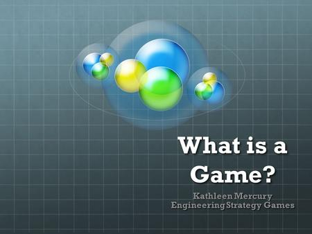 What is a Game? Kathleen Mercury Engineering Strategy Games.