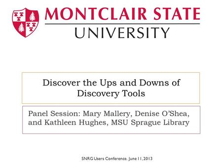 Discover the Ups and Downs of Discovery Tools Panel Session: Mary Mallery, Denise O'Shea, and Kathleen Hughes, MSU Sprague Library SNRG Users Conference.