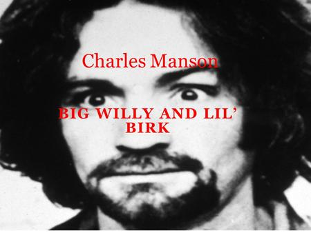 BIG WILLY AND LIL' BIRK Charles Manson. Childhood Charles Manson was born in Cincinnati, Ohio to 16- year-old Kathleen Maddox. Kathleen had run away from.