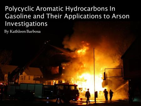 Polycyclic Aromatic Hydrocarbons In Gasoline and Their Applications to Arson Investigations By Kathleen Barbosa.