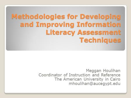 Methodologies for Developing and Improving Information Literacy Assessment Techniques Meggan Houlihan Coordinator of Instruction and Reference The American.