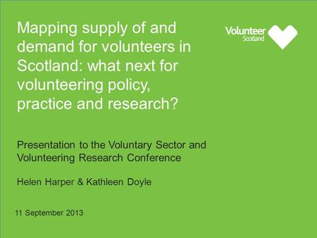 Mapping supply of and demand for volunteers in Scotland: what next for volunteering policy, practice and research? Presentation to the Voluntary Sector.