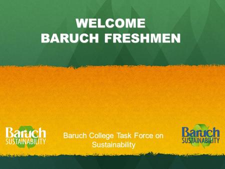 WELCOME BARUCH FRESHMEN Baruch College Task Force on Sustainability.