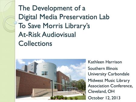The Development of a Digital Media Preservation Lab To Save Morris Library's At-Risk Audiovisual Collections Kathleen Harrison Southern Illinois University.