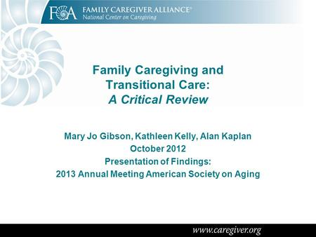 Family Caregiving and Transitional Care: A Critical Review Mary Jo Gibson, Kathleen Kelly, Alan Kaplan October 2012 Presentation of Findings: 2013 Annual.