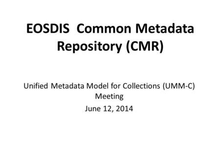 EOSDIS Common Metadata Repository (CMR) Unified Metadata Model for Collections (UMM-C) Meeting June 12, 2014.