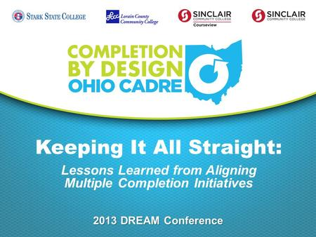 Keeping It All Straight: Lessons Learned from Aligning Multiple Completion Initiatives 2013 DREAM Conference.