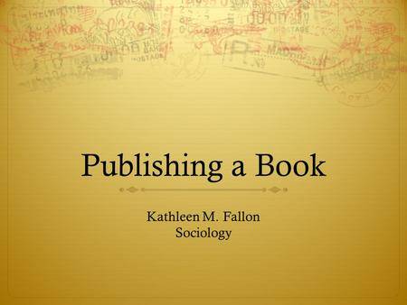 Publishing a Book Kathleen M. Fallon Sociology. Learning the Process  Writing the Book  Writing a Book Prospectus  Finding a Press  Deciding on a.