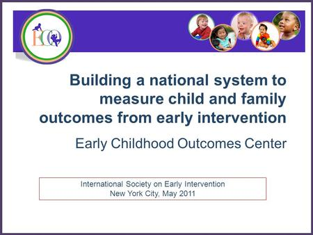 Building a national system to measure child and family outcomes from early intervention Early Childhood Outcomes Center International Society on Early.