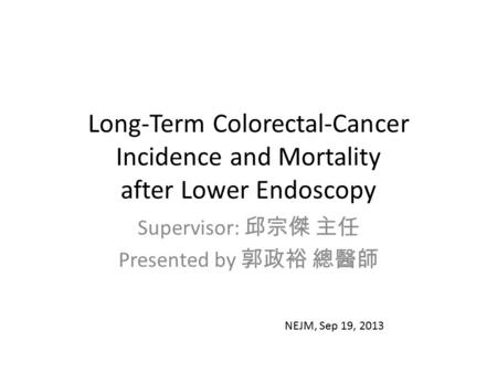 Long-Term Colorectal-Cancer Incidence and Mortality after Lower Endoscopy Supervisor: 邱宗傑 主任 Presented by 郭政裕 總醫師 NEJM, Sep 19, 2013.