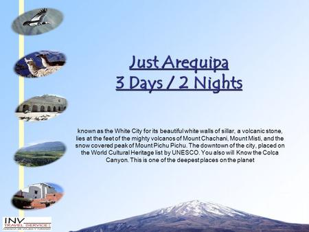 Just Arequipa 3 Days / 2 Nights known as the White City for its beautiful white walls of sillar, a volcanic stone, lies at the feet of the mighty volcanos.