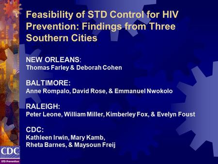Feasibility of STD Control for HIV Prevention: Findings from Three Southern Cities NEW ORLEANS: Thomas Farley & Deborah Cohen BALTIMORE: Anne Rompalo,