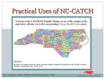 Kim Angelon-Gaetz, MSPH and Edna Hensey, MPH Practical Uses of NC-CATCH.