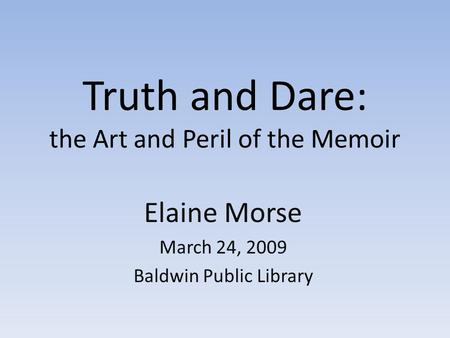 Truth and Dare: the Art and Peril of the Memoir Elaine Morse March 24, 2009 Baldwin Public Library.