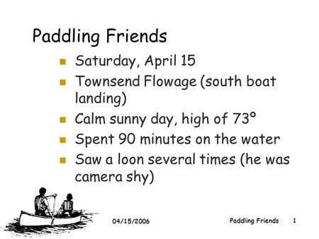 04/15/2006 Paddling Friends1 Saturday, April 15 Townsend Flowage (south boat landing) Calm sunny day, high of 73º Spent 90 minutes on the water Saw a loon.