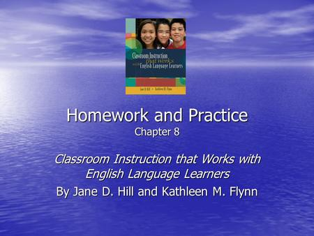 Homework and Practice Chapter 8 Classroom Instruction that Works with English Language Learners By Jane D. Hill and Kathleen M. Flynn.