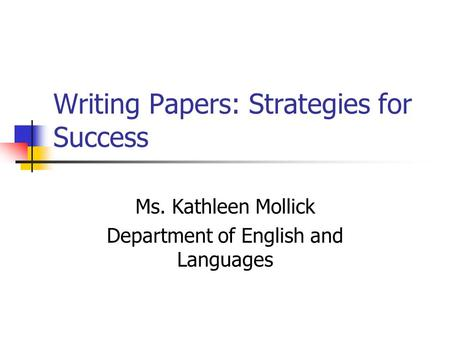 Writing Papers: Strategies for Success Ms. Kathleen Mollick Department of English and Languages.