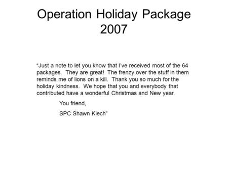 "Operation Holiday Package 2007 ""Just a note to let you know that I've received most of the 64 packages. They are great! The frenzy over the stuff in them."