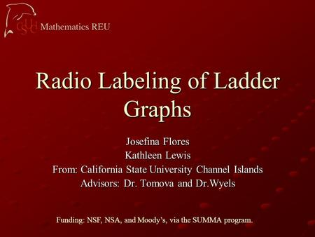 Radio Labeling of Ladder Graphs Josefina Flores Kathleen Lewis From: California State University Channel Islands Advisors: Dr. Tomova and Dr.Wyels Funding: