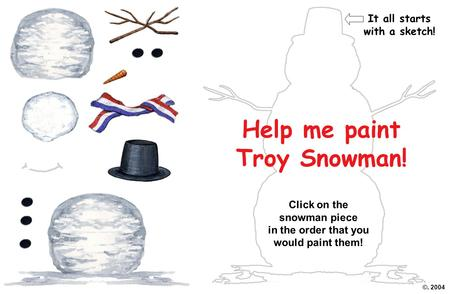 Help me paint Troy Snowman! Click on the snowman piece in the order that you would paint them! ©. 2004 It all starts with a sketch!