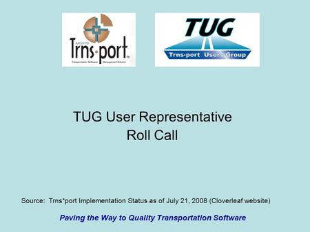 TUG User Representative Roll Call Paving the Way to Quality Transportation Software Source: Trns*port Implementation Status as of July 21, 2008 (Cloverleaf.