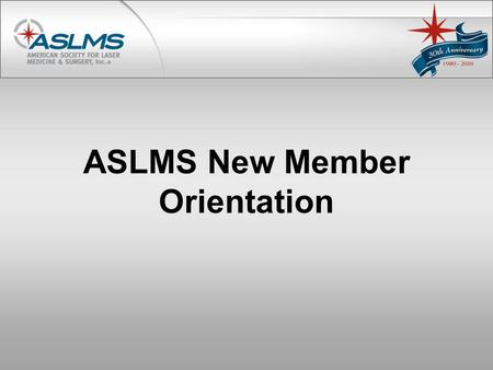ASLMS New Member Orientation. Welcome! Dear New Member, Congratulations and welcome! We are pleased you have selected ASLMS as your professional development.