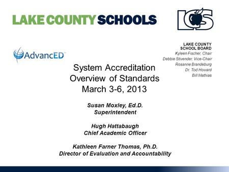LAKE COUNTY SCHOOLS System Accreditation Overview of Standards March 3-6, 2013 Susan Moxley, Ed.D. Superintendent Hugh Hattabaugh Chief Academic Officer.