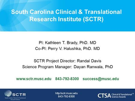 South Carolina Clinical & Translational Research Institute (SCTR) PI: Kathleen T. Brady, PhD. MD Co-PI: Perry V. Halushka, PhD. MD SCTR Project Director: