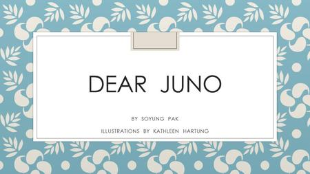 DEAR JUNO BY SOYUNG PAK ILLUSTRATIONS BY KATHLEEN HARTUNG.