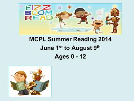 MCPL Summer Reading 2014 June 1 st to August 9 th Ages 0 - 12.