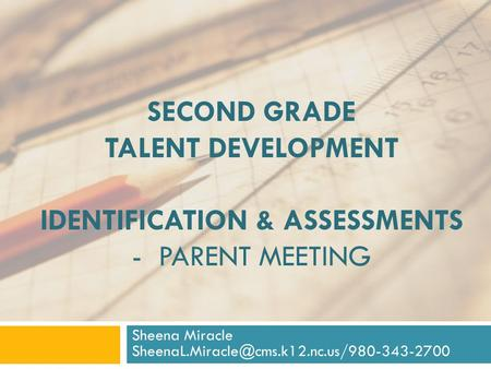 SECOND GRADE TALENT DEVELOPMENT IDENTIFICATION & ASSESSMENTS - PARENT MEETING Sheena Miracle
