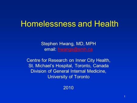 1 Homelessness and Health Stephen Hwang, MD, MPH   Centre for Research on Inner City Health, St. Michael's Hospital, Toronto,