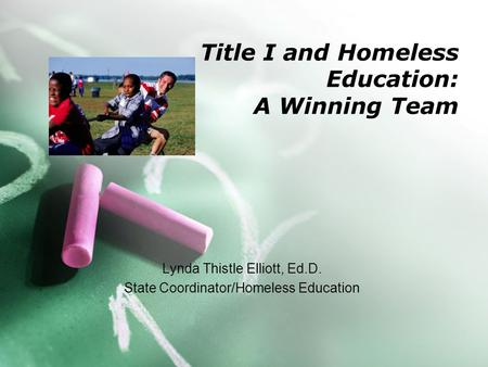 Title I and Homeless Education: A Winning Team Lynda Thistle Elliott, Ed.D. State Coordinator/Homeless Education.