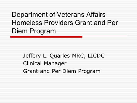 Department of Veterans Affairs Homeless Providers Grant and Per Diem Program Jeffery L. Quarles MRC, LICDC Clinical Manager Grant and Per Diem Program.