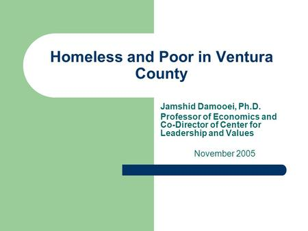 Homeless and Poor in Ventura County Jamshid Damooei, Ph.D. Professor of Economics and Co-Director of Center for Leadership and Values November 2005.
