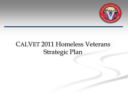 C AL V ET 2011 Homeless Veterans Strategic Plan. C AL V ET's Strategic Plan Mission: To significantly reduce the homeless veteran population in California.