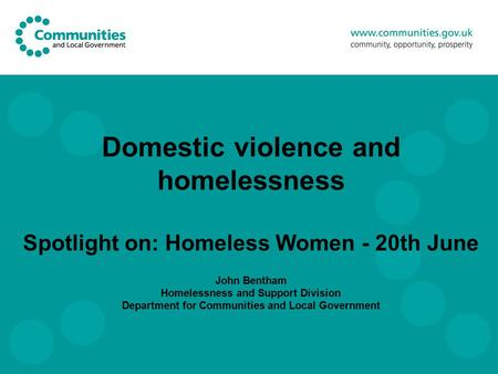 Domestic violence and homelessness Spotlight on: Homeless Women - 20th June John Bentham Homelessness and Support Division Department for Communities and.
