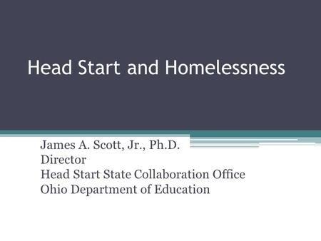 Head Start and Homelessness James A. Scott, Jr., Ph.D. Director Head Start State Collaboration Office Ohio Department of Education.