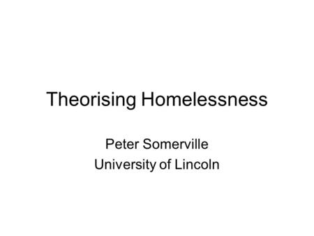 Theorising Homelessness Peter Somerville University of Lincoln.