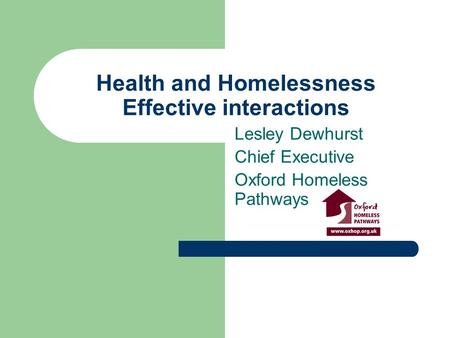 Health and Homelessness Effective interactions Lesley Dewhurst Chief Executive Oxford Homeless Pathways.