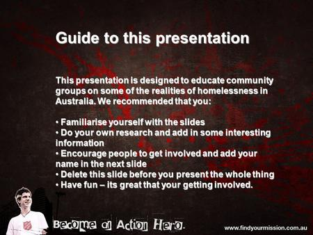 Guide to this presentation This presentation is designed to educate community groups on some of the realities of homelessness in Australia. We recommended.