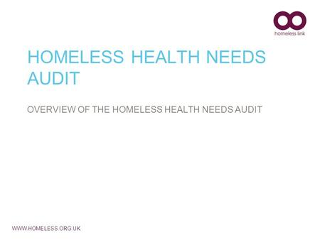 WWW.HOMELESS.ORG.UK HOMELESS HEALTH NEEDS AUDIT OVERVIEW OF THE HOMELESS HEALTH NEEDS AUDIT.