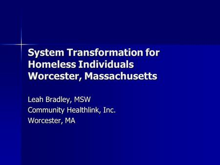 System Transformation for Homeless Individuals Worcester, Massachusetts Leah Bradley, MSW Community Healthlink, Inc. Worcester, MA.